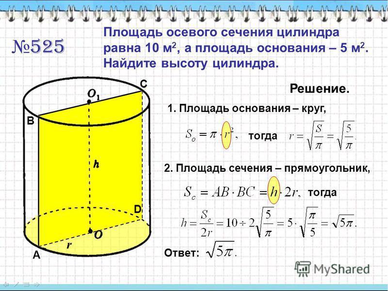 525 Площадь осевого сечения цилиндра равна 10 м 2, а площадь основания – 5 м 2. Найдите высоту цилиндра. Решение. 1. Площадь основания – круг, тогда 2. Площадь сечения – прямоугольник, тогда Ответ: A B C D r