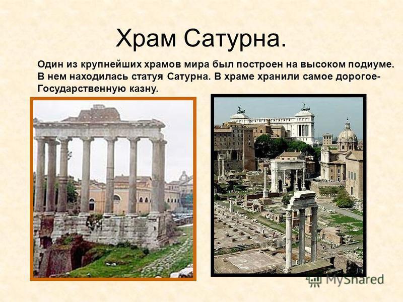 Храм Сатурна. Один из крупнейших храмов мира был построен на высоком подиуме. В нем находилась статуя Сатурна. В храме хранили самое дорогое- Государственную казну.
