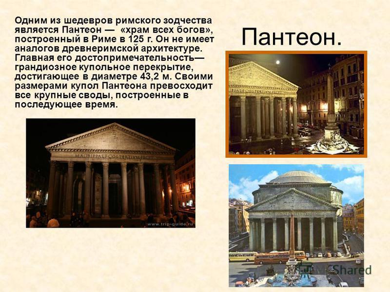 Пантеон. Одним из шедевров римского зодчества является Пантеон «храм всех богов», построенный в Риме в 125 г. Он не имеет аналогов древнеримской архитектуре. Главная его достопримечательность грандиозное купольное перекрытие, достигающее в диаметре 4