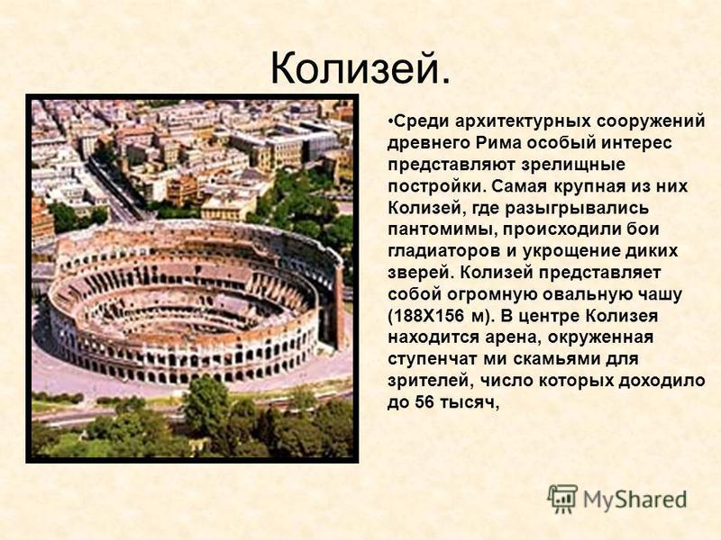 Колизей. Среди архитектурных сооружений древнего Рима особый интерес представляют зрелищные постройки. Самая крупная из них Колизей, где разыгрывались пантомимы, происходили бои гладиаторов и укрощение диких зверей. Колизей представляет собой огромну