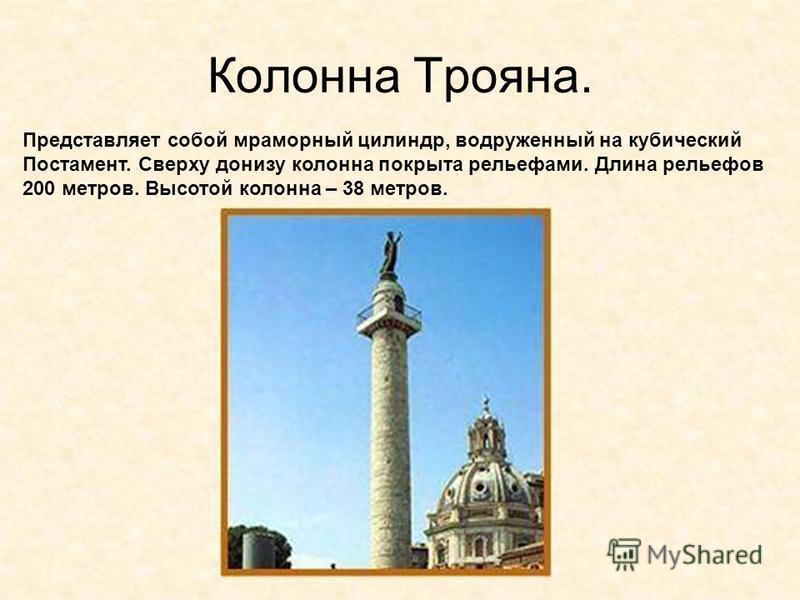 Колонна Трояна. Представляет собой мраморный цилиндр, водруженный на кубический Постамент. Сверху донизу колонна покрыта рельефами. Длина рельефов 200 метров. Высотой колонна – 38 метров.