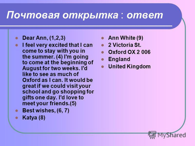 Почтовая открытка : ответ Dear Ann, (1,2,3) I feel very excited that I can come to stay with you in the summer. (4) I'm going to come at the beginning of August for two weeks. I'd like to see as much of Oxford as I can. It would be great if we could