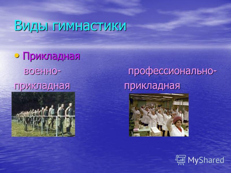 Виды гимнастики Прикладная Прикладная военно- профессионально- военно- профессионально- прикладная прикладная