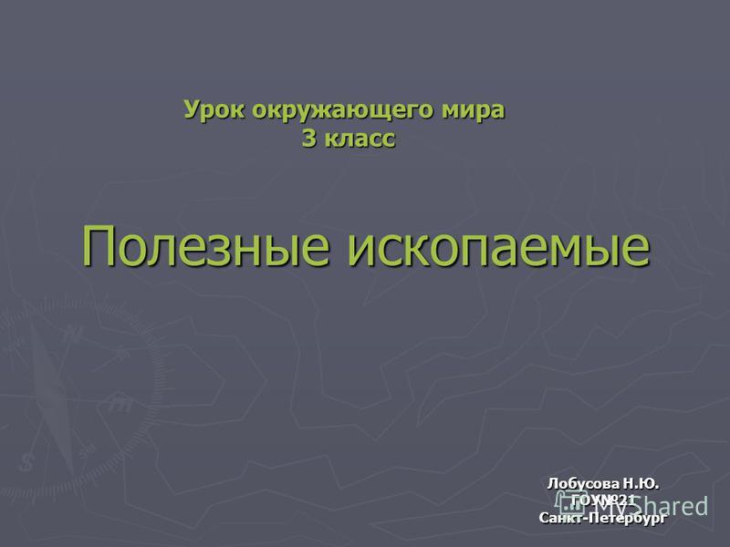 Полезные ископаемые Лобусова Н.Ю. ГОУ21 Санкт-Петербург Урок окружающего мира 3 класс