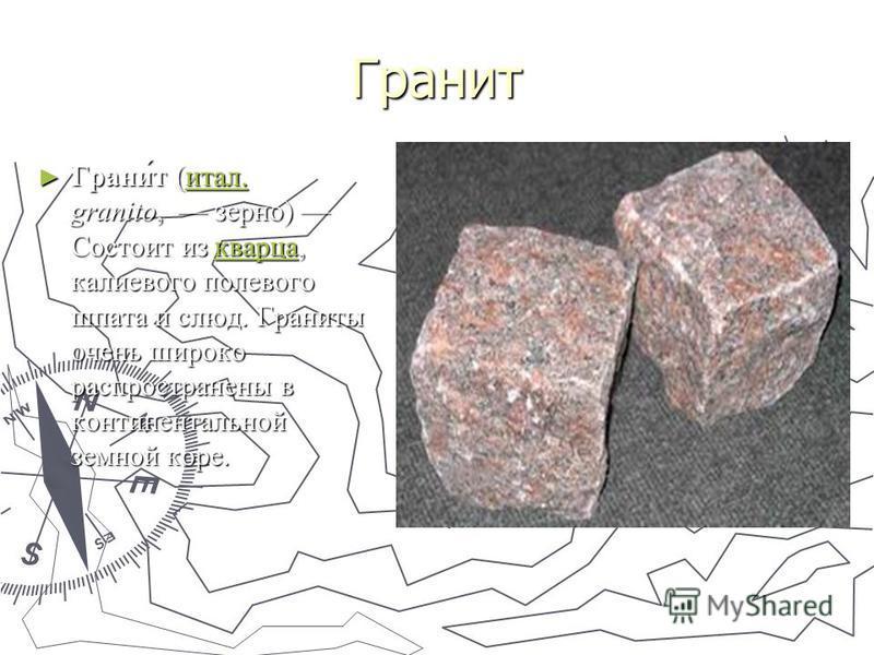 Гранит Грани́т (итал. granito, зерно) Состоит из кварца, калиевого полевого шпата и слюд. Граниты очень широко распространены в континентальной земной коре. Грани́т (итал. granito, зерно) Состоит из кварца, калиевого полевого шпата и слюд. Граниты оч