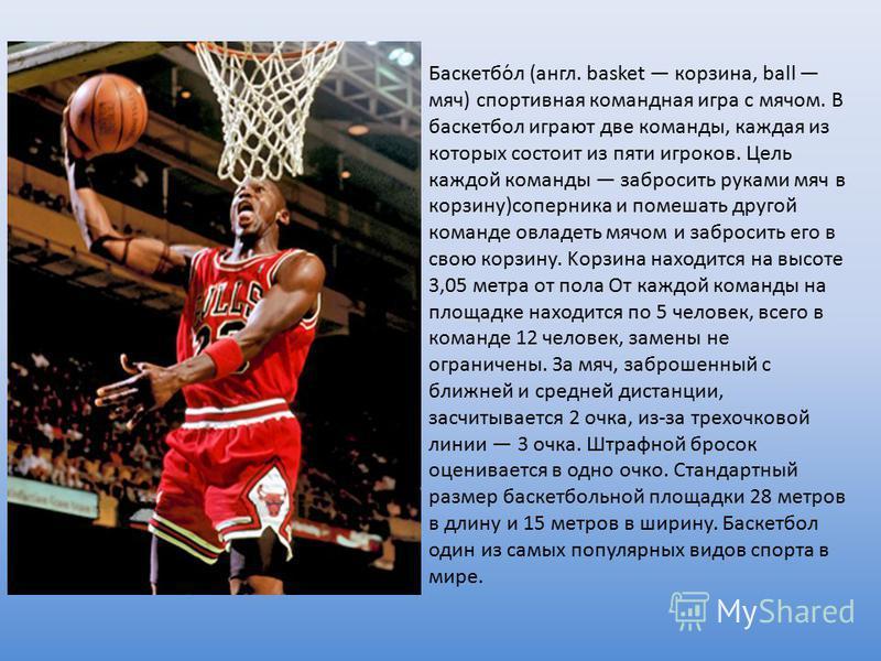 Баскетбо́л (англ. basket корзина, ball мяч) спортивная командная игра с мячом. В баскетбол играют две команды, каждая из которых состоит из пяти игроков. Цель каждой команды забросить руками мяч в корзину)соперника и помешать другой команде овладеть