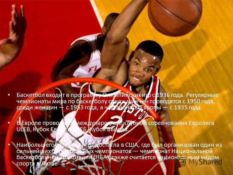 Баскетбол входит в программу Олимпийских игр с 1936 года. Регулярные чемпионаты мира по баскетболу среди мужчин проводятся с 1950 года, среди женщин с 1953 года, а чемпионаты Европы с 1935 года. В Европе проводятся международные клубные соревнования
