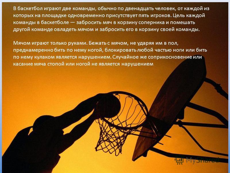В баскетбол играют две команды, обычно по двенадцать человек, от каждой из которых на площадке одновременно присутствует пять игроков. Цель каждой команды в баскетболе забросить мяч в корзину соперника и помешать другой команде овладеть мячом и забро