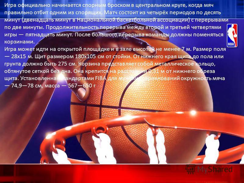 Игра официально начинается спорным броском в центральном круге, когда мяч правильно отбит одним из спорящих. Матч состоит из четырёх периодов по десять минут (двенадцать минут в Национальной баскетбольной ассоциации) с перерывами по две минуты. Продо