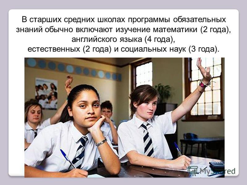 В старших средних школах программы обязательных знаний обычно включают изучение математики (2 года), английского языка (4 года), естественных (2 года) и социальных наук (3 года).