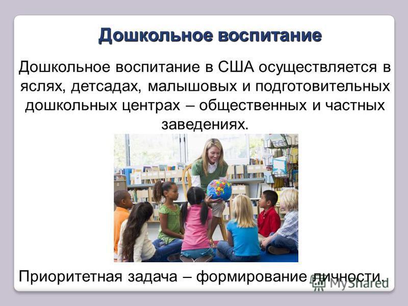 яслях, детсадах, малышовых и подготовительных дошкольных центрах Дошкольное воспитание в США осуществляется в яслях, детсадах, малышовых и подготовительных дошкольных центрах – общественных и частных заведениях. Приоритетная задача – Приоритетная зад
