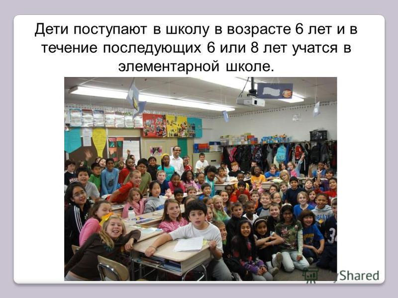 элементарной школе Дети поступают в школу в возрасте 6 лет и в течение последующих 6 или 8 лет учатся в элементарной школе.