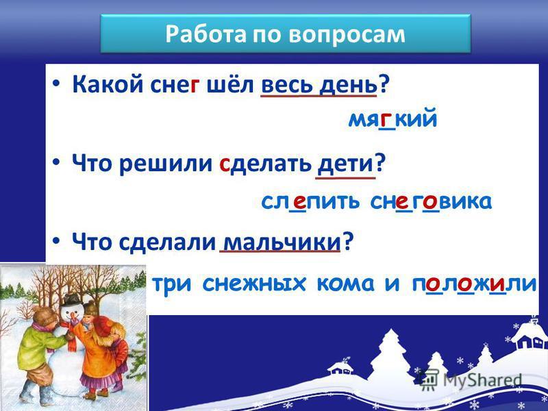 Какой снег шёл весь день? Что решили сделать дети? Что сделали мальчики? мя_кинг сл_пить сн_г_викае три снежных кома и п_л_ж_ли о ооо Работа по вопросам е
