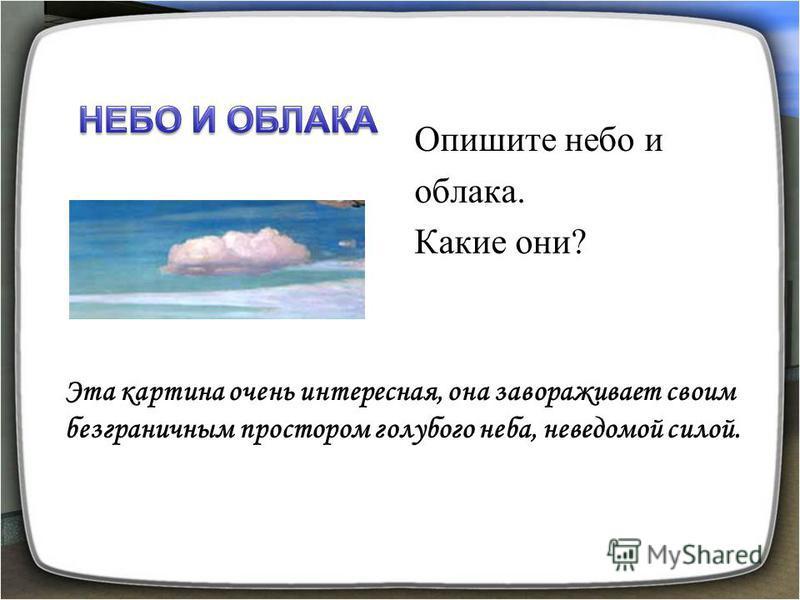 Эта картина очень интересная, она завораживает своим безграничным простором голубого неба, неведомой силой. Опишите небо и облака. Какие они?