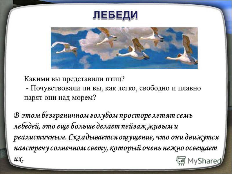 В этом безграничном голубом просторе летят семь лебедей, это еще больше делает пейзаж живым и реалистичным. Складывается ощущение, что они движутся навстречу солнечном свету, который очень нежно освещает их. Какими вы представили птиц? - Почувствовал