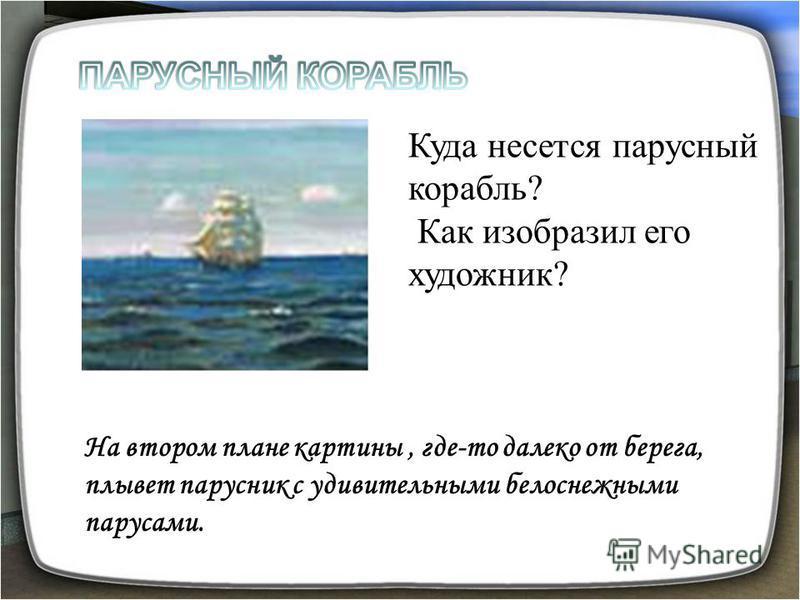 Куда несется парусный корабль? Как изобразил его художник? На втором плане картины, где-то далеко от берега, плывет парусник с удивительными белоснежными парусами.