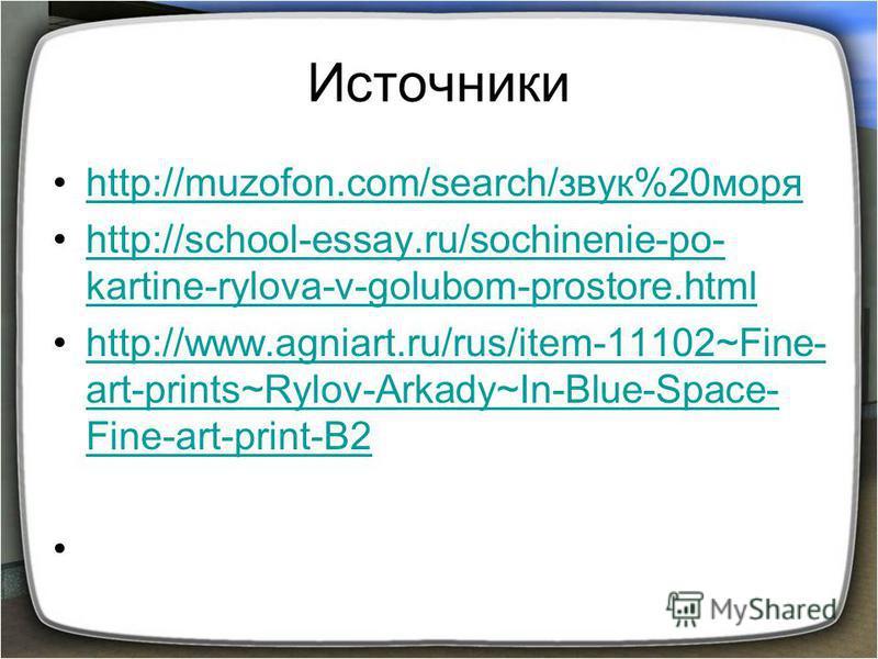Источники http://muzofon.com/search/звук%20 моряhttp://muzofon.com/search/звук%20 моря http://school-essay.ru/sochinenie-po- kartine-rylova-v-golubom-prostore.htmlhttp://school-essay.ru/sochinenie-po- kartine-rylova-v-golubom-prostore.html http://www