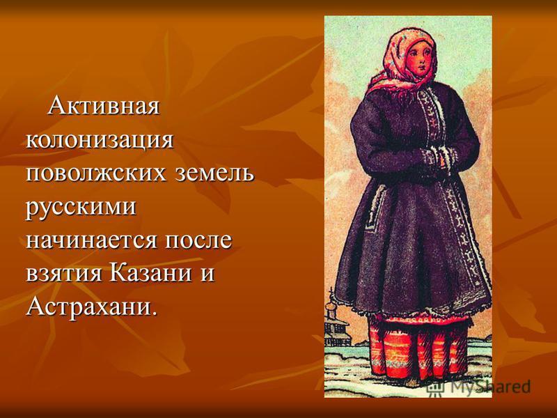 Активная колонизация поволжских земель русскими начинается после взятия Казани и Астрахани. Активная колонизация поволжских земель русскими начинается после взятия Казани и Астрахани.