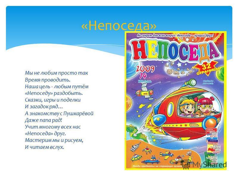 А мне нравится игровой, развивающий, увлекательный журнал для детей 7 - 10 лет «Непоседа». Выходит журнал 2 раза в месяц. Для меня новый номер «Непоседы», словно встреча с другом. Журнал « Непоседа»