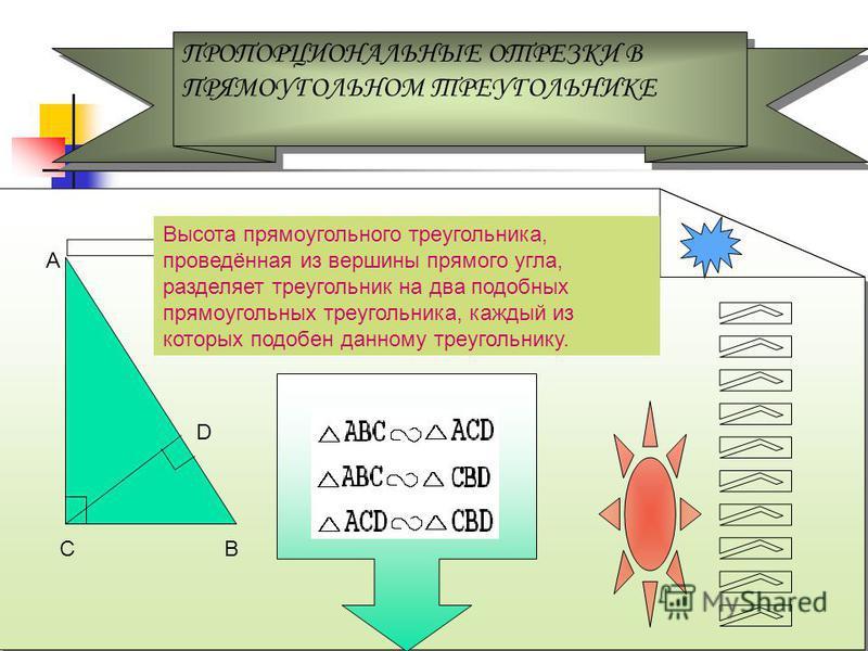 ПРОПОРЦИОНАЛЬНЫЕ ОТРЕЗКИ В ПРЯМОУГОЛЬНОМ ТРЕУГОЛЬНИКЕ ПРОПОРЦИОНАЛЬНЫЕ ОТРЕЗКИ В ПРЯМОУГОЛЬНОМ ТРЕУГОЛЬНИКЕ А В D Высота прямоугольного треугольника, проведённая из вершины прямого угла, разделяет треугольник на два подобных прямоугольных треугольник