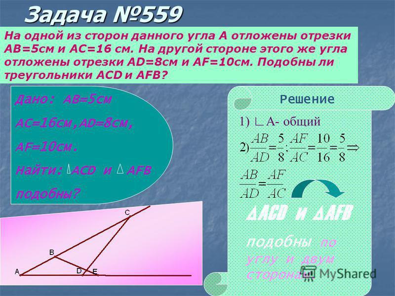Задача 559 На одной из сторон данного угла А отложены отрезки АВ=5 см и АС=16 см. На другой стороне этого же угла отложены отрезки AD=8 см и AF=10 см. Подобны ли треугольники ACD и AFB? Дано: АВ=5 см АС=16 см,AD=8 см, AF=10 см. Найти: ACD и AFB подоб