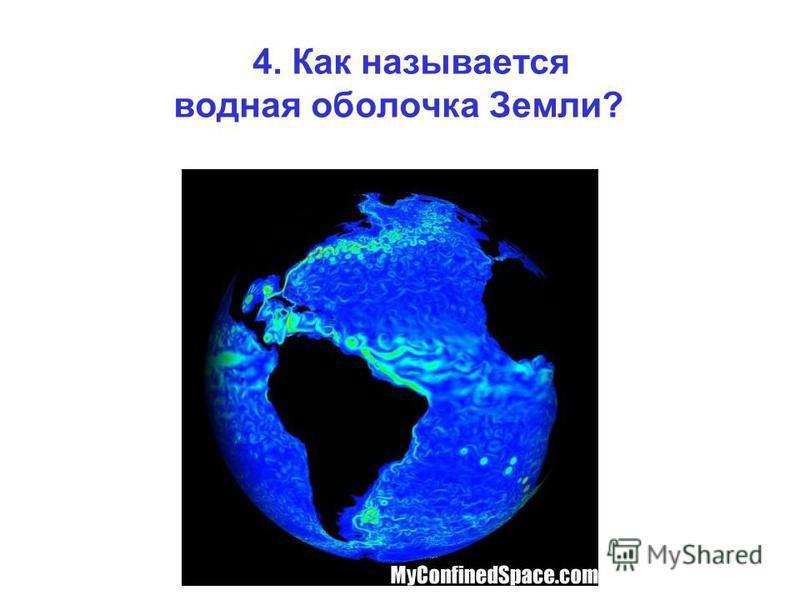 4. Как называется водная оболочка Земли?