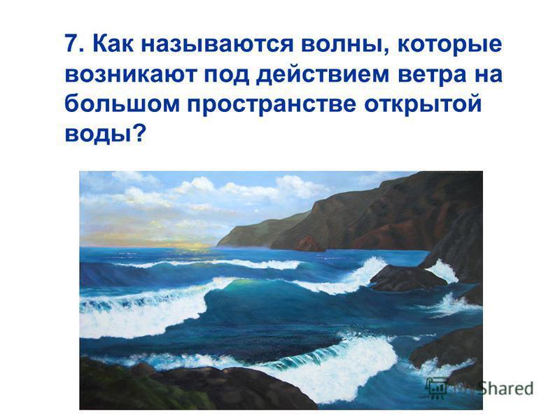 7. Как называются волны, которые возникают под действием ветра на большом пространстве открытой воды?