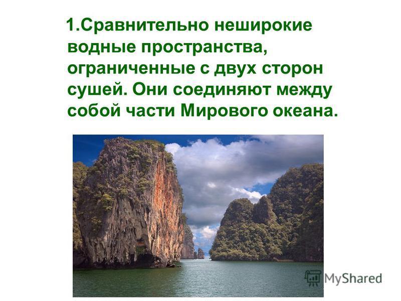 1. Сравнительно неширокие водные пространства, ограниченные с двух сторон сушей. Они соединяют между собой части Мирового океана.