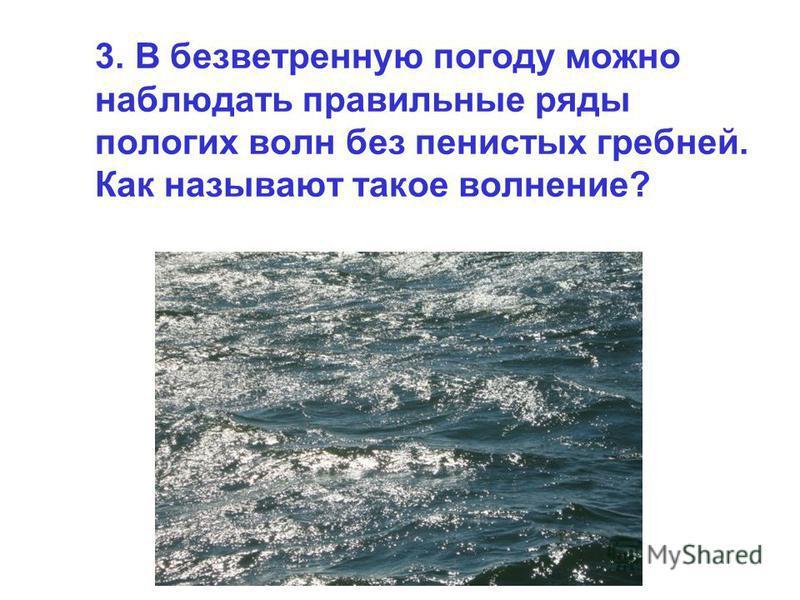 3. В безветренную погоду можно наблюдать правильные ряды пологих волн без пенистых гребней. Как называют такое волнение?