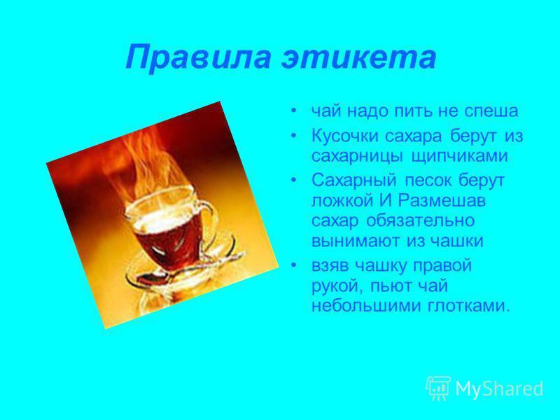 Правила этикета чай надо пить не спеша Кусочки сахара берут из сахарницы щипчиками Сахарный песок берут ложкой И Размешав сахар обязательно вынимают из чашки взяв чашку правой рукой, пьют чай небольшими глотками.
