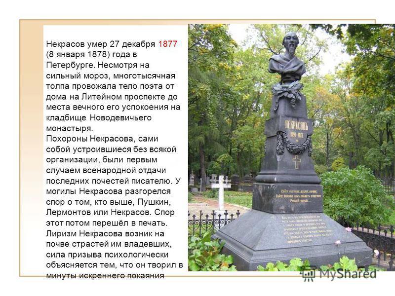 Некрасов умер 27 декабря 1877 (8 января 1878) года в Петербурге. Несмотря на сильный мороз, многотысячная толпа провожала тело поэта от дома на Литейном проспекте до места вечного его успокоения на кладбище Новодевичьего монастыря. Похороны Некрасова