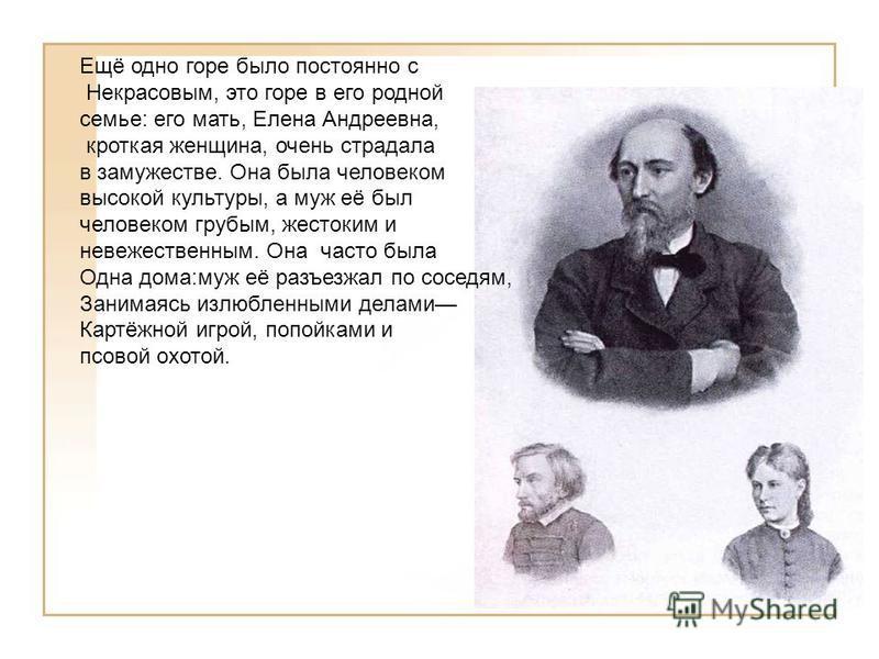 Ещё одно горе было постоянно с Некрасовым, это горе в его родной семье: его мать, Елена Андреевна, кроткая женщина, очень страдала в замужестве. Она была человеком высокой культуры, а муж её был человеком грубым, жестоким и невежественным. Она часто