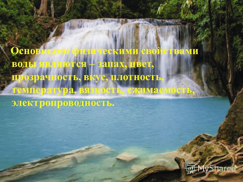 Основными физическими свойствами воды являются – запах, цвет, прозрачность, вкус, плотность, температура, вязкость, сжимаемость, электропроводность.
