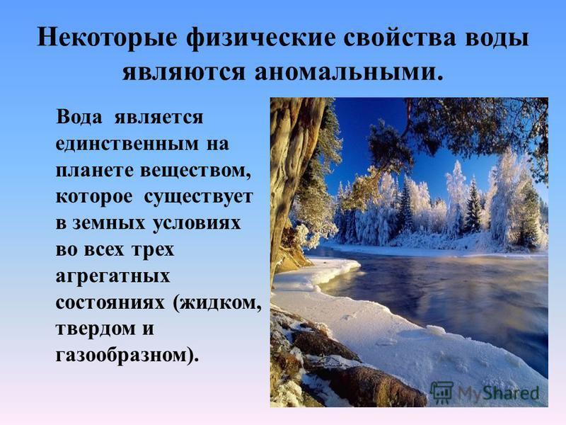Некоторые физические свойства воды являются аномальными. Вода является единственным на планете веществом, которое существует в земных условиях во всех трех агрегатных состояниях (жидком, твердом и газообразном).