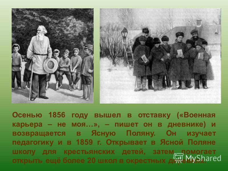 Осенью 1856 году вышел в отставку («Военная карьера – не моя…», – пишет он в дневнике) и возвращается в Ясную Поляну. Он изучает педагогику и в 1859 г. Открывает в Ясной Поляне школу для крестьянских детей, затем помогает открыть ещё более 20 школ в