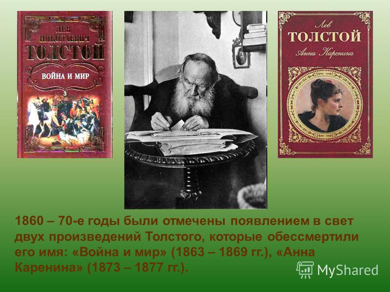 1860 – 70-е годы были отмечены появлением в свет двух произведений Толстого, которые обессмертили его имя: «Война и мир» (1863 – 1869 гг.), «Анна Каренина» (1873 – 1877 гг.).