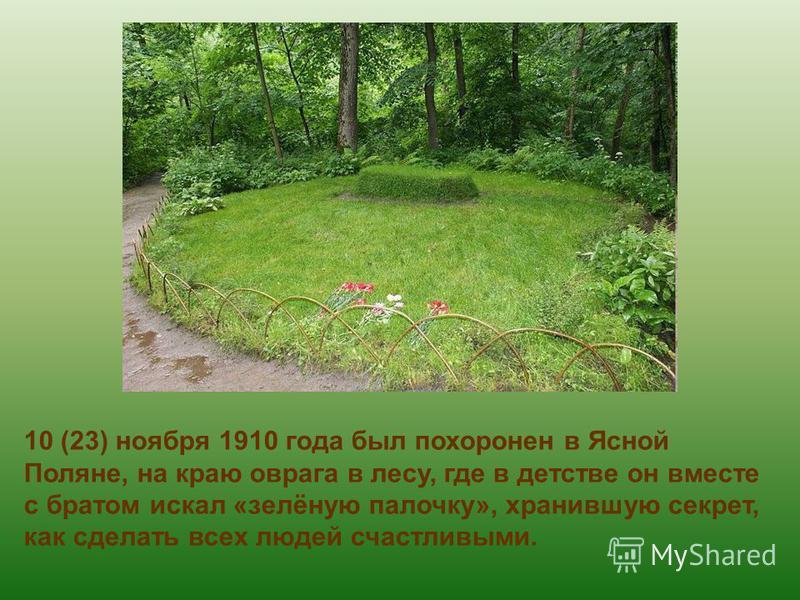 10 (23) ноября 1910 года был похоронен в Ясной Поляне, на краю оврага в лесу, где в детстве он вместе с братом искал «зелёную палочку», хранившую секрет, как сделать всех людей счастливыми.
