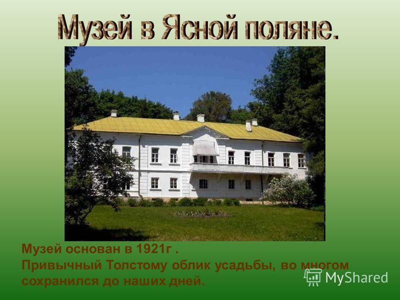 Музей основан в 1921 г. Привычный Толстому облик усадьбы, во многом сохранился до наших дней.