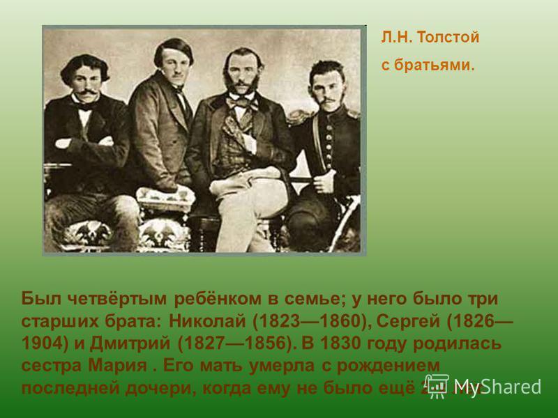 Л.Н. Толстой с братьями. Был четвёртым ребёнком в семье; у него было три старших брата: Николай (18231860), Сергей (1826 1904) и Дмитрий (18271856). В 1830 году родилась сестра Мария. Его мать умерла с рождением последней дочери, когда ему не было ещ