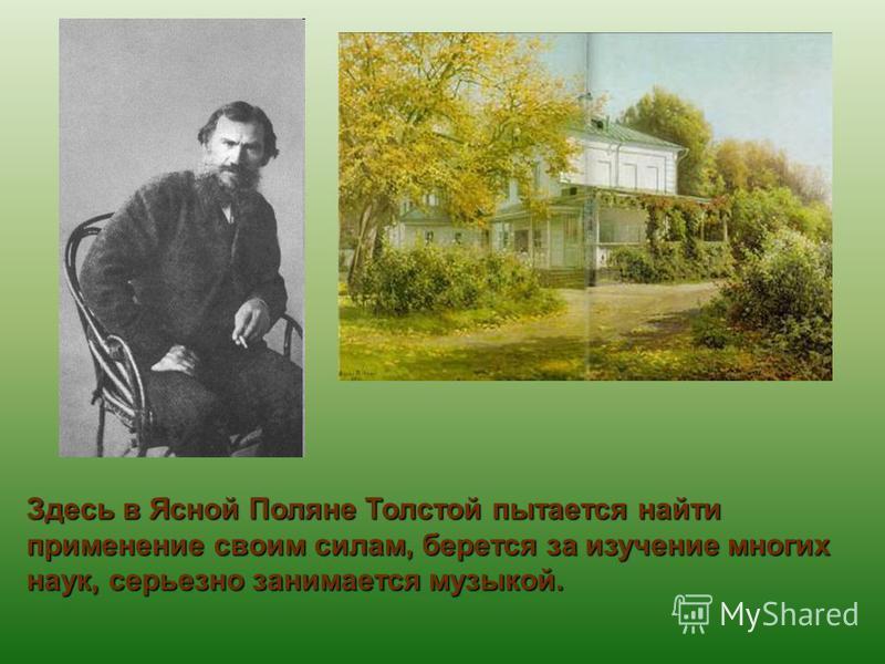Здесь в Ясной Поляне Толстой пытается найти применение своим силам, берется за изучение многих наук, серьезно занимается музыкой.