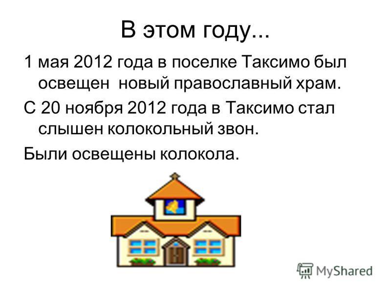 В этом году... 1 мая 2012 года в поселке Таксимо был освещен новый православный храм. С 20 ноября 2012 года в Таксимо стал слышен колокольный звон. Были освещены колокола.