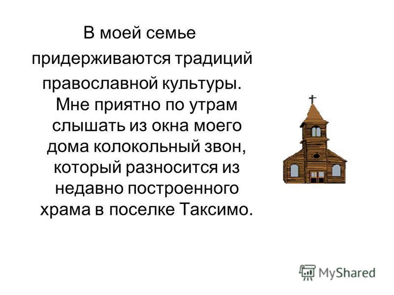 В моей семье придерживаются традиций православной культуры. Мне приятно по утрам слышать из окна моего дома колокольный звон, который разносится из недавно построенного храма в поселке Таксимо.