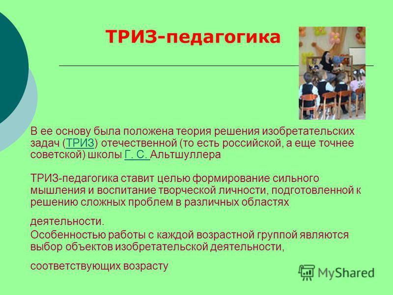В ее основу была положена теория решения изобретательских задач (ТРИЗ) отечественной (то есть российской, а еще точнее советской) школы Г. С. Альтшуллера ТРИЗ-педагогика ставит целью формирование сильного мышления и воспитание творческой личности, по