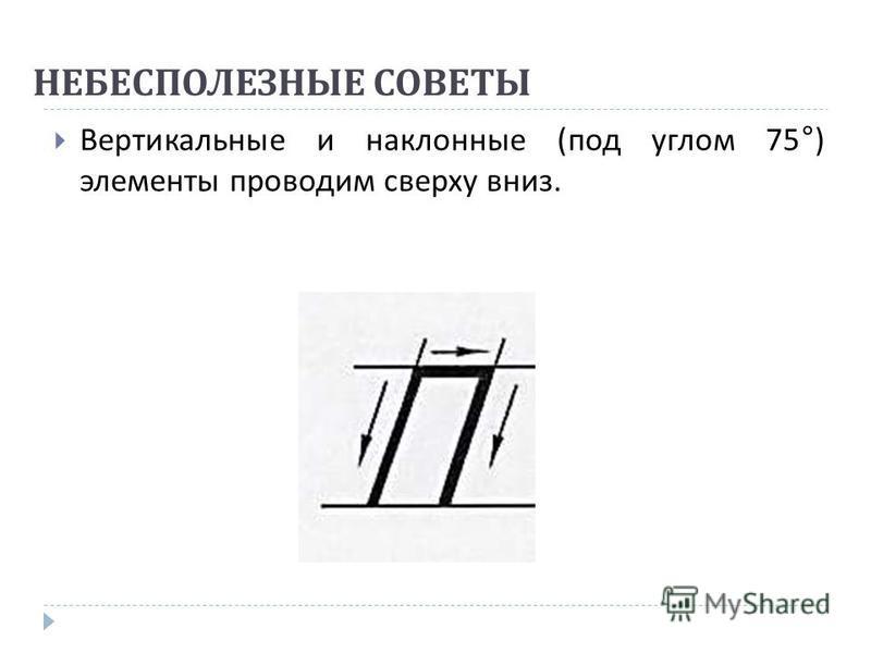 НЕБЕСПОЛЕЗНЫЕ СОВЕТЫ Вертикальные и наклонные ( под углом 75°) элементы проводим сверху вниз.