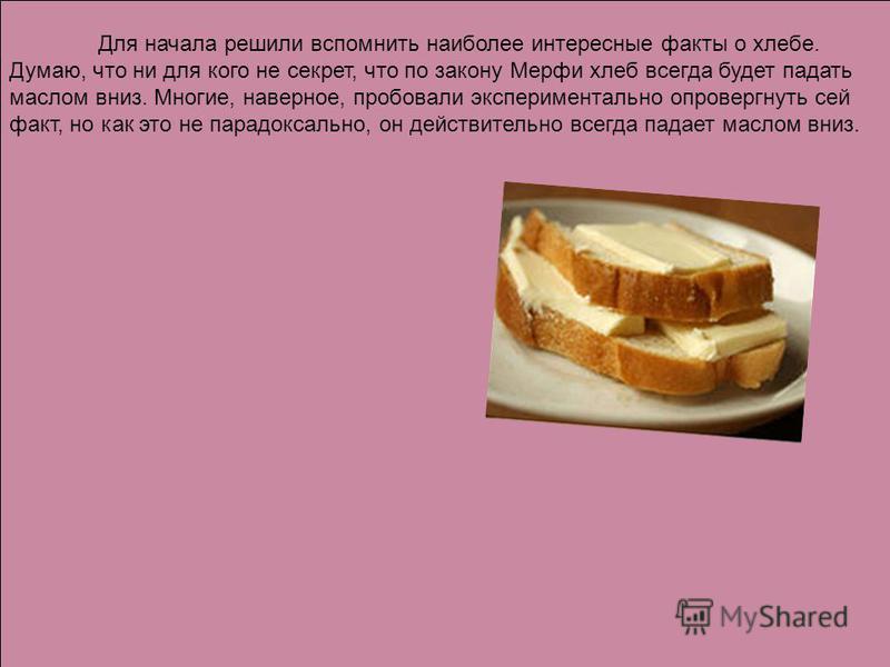 Для начала решили вспомнить наиболее интересные факты о хлебе. Думаю, что ни для кого не секрет, что по закону Мерфи хлеб всегда будет падать маслом вниз. Многие, наверное, пробовали экспериментально опровергнуть сей факт, но как это не парадоксально