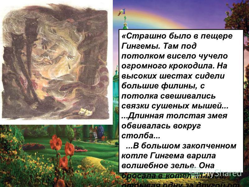 «Страшно было в пещере Гингемы. Там под потолком висело чучело огромного крокодила. На высоких шестах сидели большие филины, с потолка свешивались связки сушеных мышей......Длинная толстая змея обвивалась вокруг столба......В большом закопченном котл