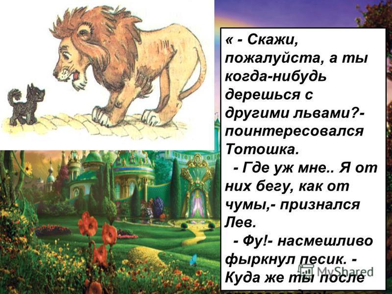 « - Скажи, пожалуйста, а ты когда-нибудь дерешься с другими львами?- поинтересовался Тотошка. - Где уж мне.. Я от них бегу, как от чумы,- признался Лев. - Фу!- насмешливо фыркнул песик. - Куда же ты после этого годен!»