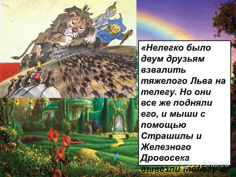 «Нелегко было двум друзьям взвалить тяжелого Льва на телегу. Но они все же подняли его, и мыши с помощью Страшилы и Железного Дровосека вывезли телегу с макового поля.»