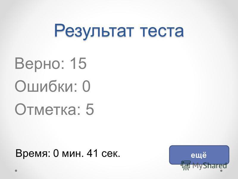 Результат теста Верно: 15 Ошибки: 0 Отметка: 5 Время: 0 мин. 41 сек. ещё