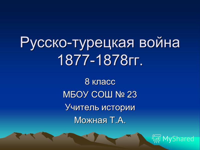 Русско-турецкая война 1877-1878 гг. 8 класс МБОУ СОШ 23 Учитель истории Можная Т.А.